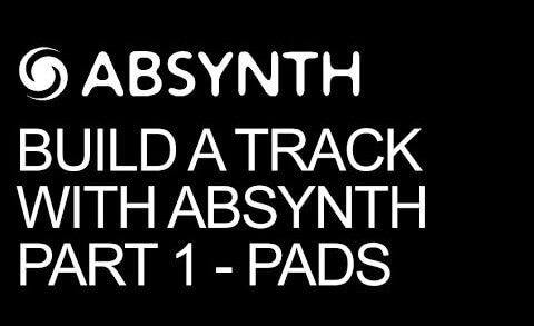 Build A Track Entirely In Absynth Pt 1 – Pad Design