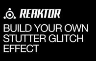 Creating Your Own Reaktor Stutter Glitch Effect